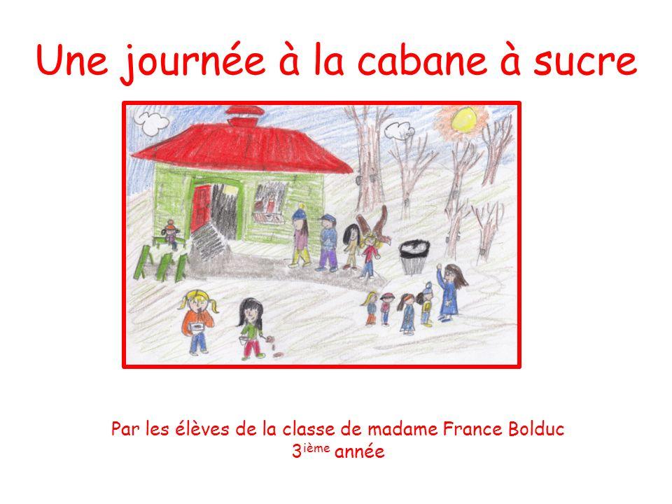 Une journée à la cabane à sucre Par les élèves de la classe de madame France Bolduc 3 ième année