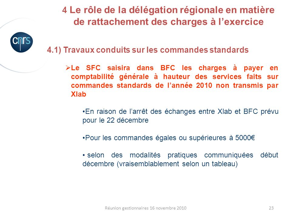 23Réunion gestionnaires 16 novembre 2010 4.1) Travaux conduits sur les commandes standards Le SFC saisira dans BFC les charges à payer en comptabilité