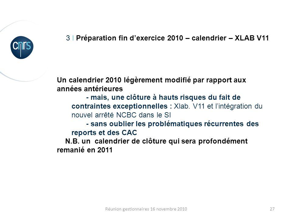 27Réunion gestionnaires 16 novembre 2010 3 I Préparation fin dexercice 2010 – calendrier – XLAB V11 Un calendrier 2010 légèrement modifié par rapport