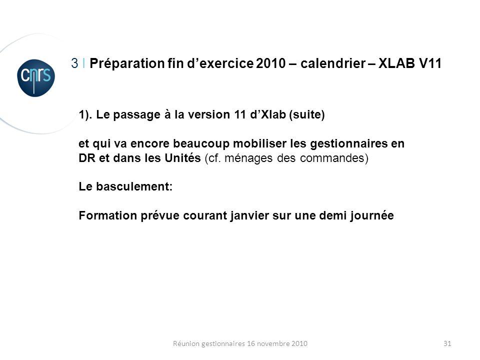 31Réunion gestionnaires 16 novembre 2010 3 I Préparation fin dexercice 2010 – calendrier – XLAB V11 1). Le passage à la version 11 dXlab (suite) et qu