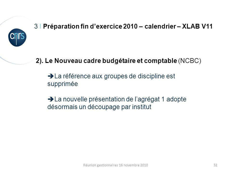 32Réunion gestionnaires 16 novembre 2010 3 I Préparation fin dexercice 2010 – calendrier – XLAB V11 2). Le Nouveau cadre budgétaire et comptable (NCBC