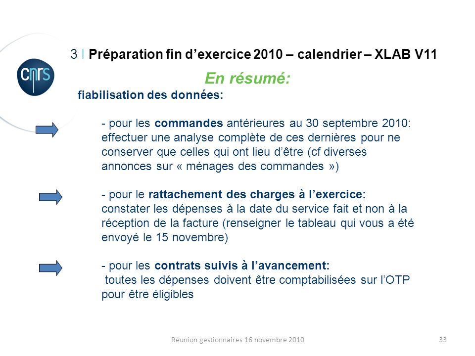 33Réunion gestionnaires 16 novembre 2010 3 I Préparation fin dexercice 2010 – calendrier – XLAB V11 En résumé: fiabilisation des données: - pour les c