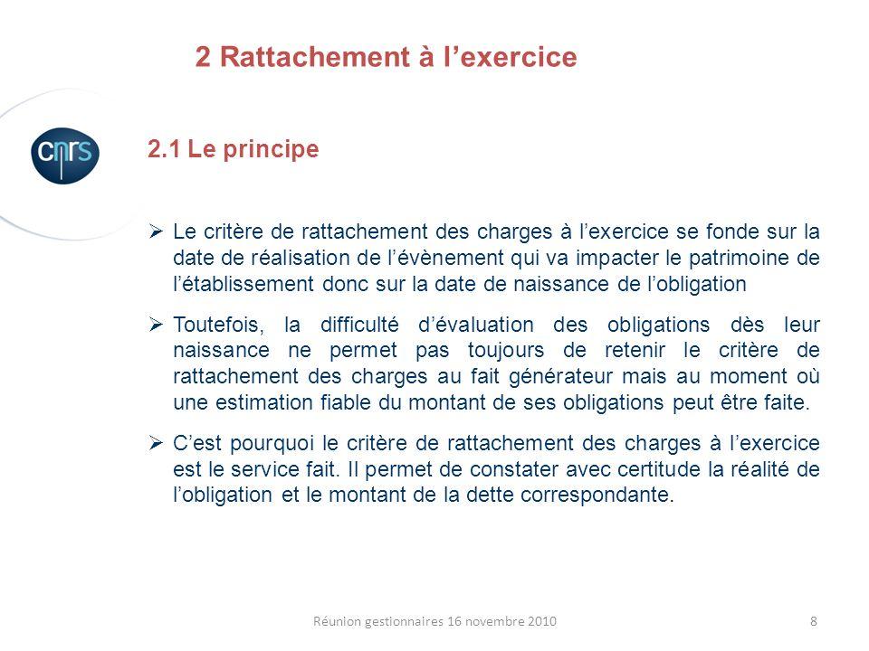 8Réunion gestionnaires 16 novembre 2010 2.1 Le principe Le critère de rattachement des charges à lexercice se fonde sur la date de réalisation de lévè