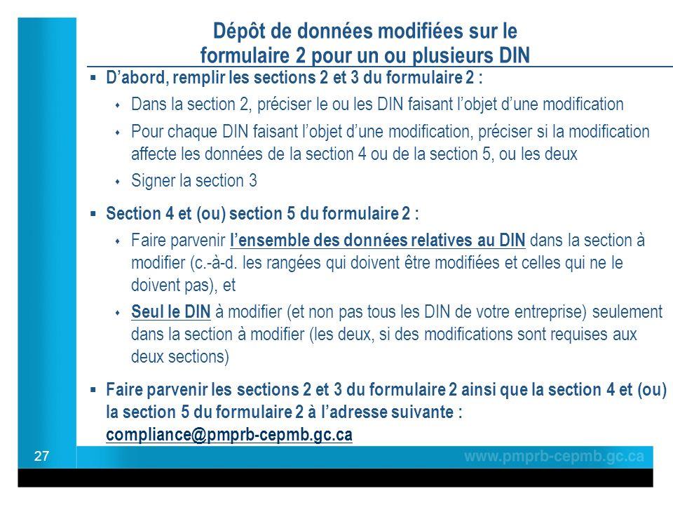 Dépôt de données modifiées sur le formulaire 2 pour un ou plusieurs DIN Dabord, remplir les sections 2 et 3 du formulaire 2 : Dans la section 2, préciser le ou les DIN faisant lobjet dune modification Pour chaque DIN faisant lobjet dune modification, préciser si la modification affecte les données de la section 4 ou de la section 5, ou les deux Signer la section 3 Section 4 et (ou) section 5 du formulaire 2 : Faire parvenir lensemble des données relatives au DIN dans la section à modifier (c.-à-d.