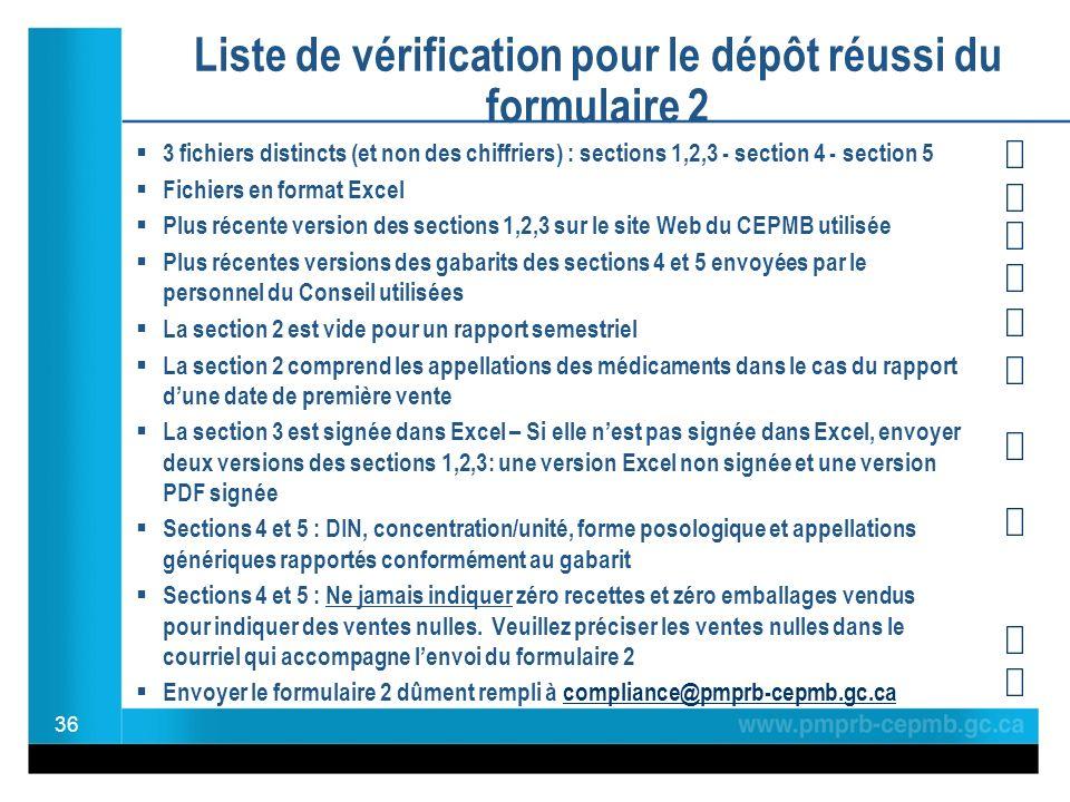 Liste de vérification pour le dépôt réussi du formulaire 2 3 fichiers distincts (et non des chiffriers) : sections 1,2,3 - section 4 - section 5 Fichiers en format Excel Plus récente version des sections 1,2,3 sur le site Web du CEPMB utilisée Plus récentes versions des gabarits des sections 4 et 5 envoyées par le personnel du Conseil utilisées La section 2 est vide pour un rapport semestriel La section 2 comprend les appellations des médicaments dans le cas du rapport dune date de première vente La section 3 est signée dans Excel – Si elle nest pas signée dans Excel, envoyer deux versions des sections 1,2,3: une version Excel non signée et une version PDF signée Sections 4 et 5 : DIN, concentration/unité, forme posologique et appellations génériques rapportés conformément au gabarit Sections 4 et 5 : Ne jamais indiquer zéro recettes et zéro emballages vendus pour indiquer des ventes nulles.