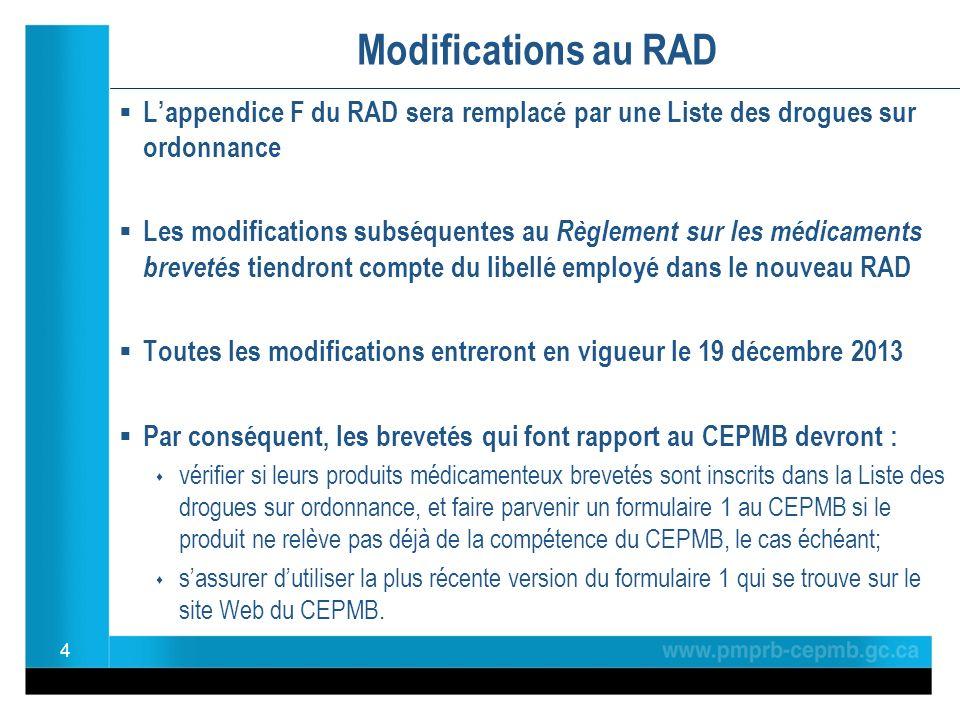 Modifications au RAD Lappendice F du RAD sera remplacé par une Liste des drogues sur ordonnance Les modifications subséquentes au Règlement sur les médicaments brevetés tiendront compte du libellé employé dans le nouveau RAD Toutes les modifications entreront en vigueur le 19 décembre 2013 Par conséquent, les brevetés qui font rapport au CEPMB devront : vérifier si leurs produits médicamenteux brevetés sont inscrits dans la Liste des drogues sur ordonnance, et faire parvenir un formulaire 1 au CEPMB si le produit ne relève pas déjà de la compétence du CEPMB, le cas échéant; sassurer dutiliser la plus récente version du formulaire 1 qui se trouve sur le site Web du CEPMB.