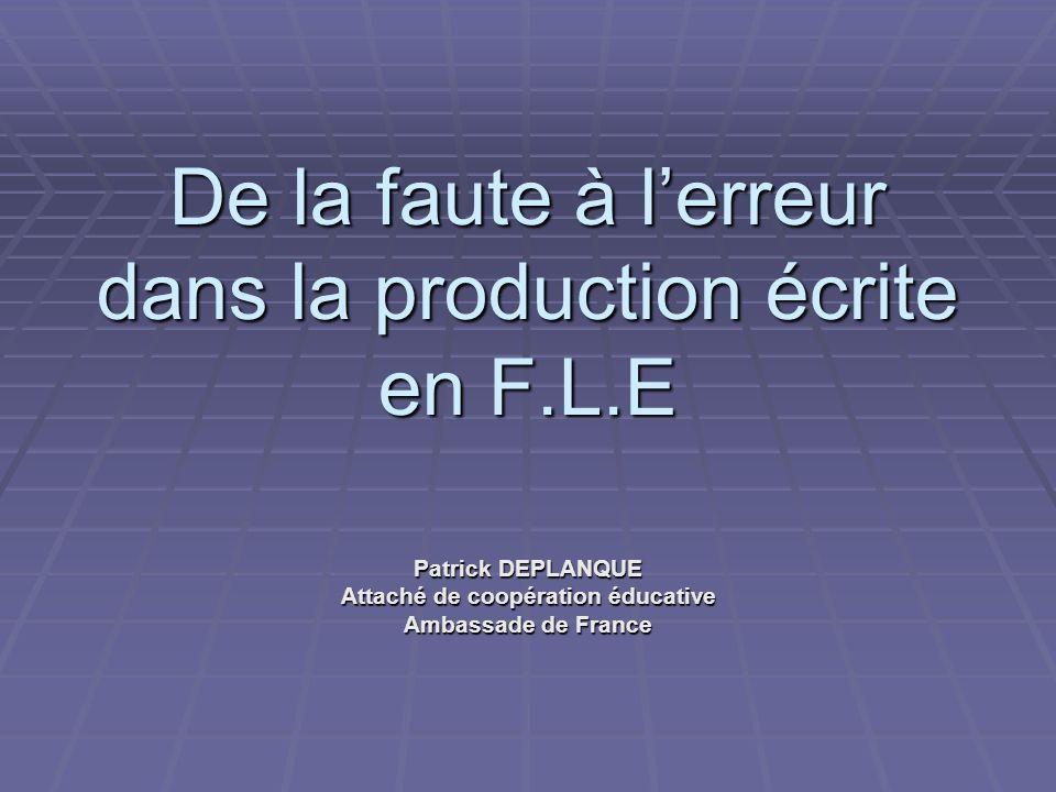 De la faute à lerreur dans la production écrite en F.L.E Patrick DEPLANQUE Attaché de coopération éducative Ambassade de France