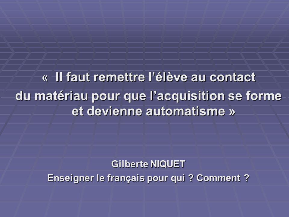 « Il faut remettre lélève au contact du matériau pour que lacquisition se forme et devienne automatisme » Gilberte NIQUET Enseigner le français pour q