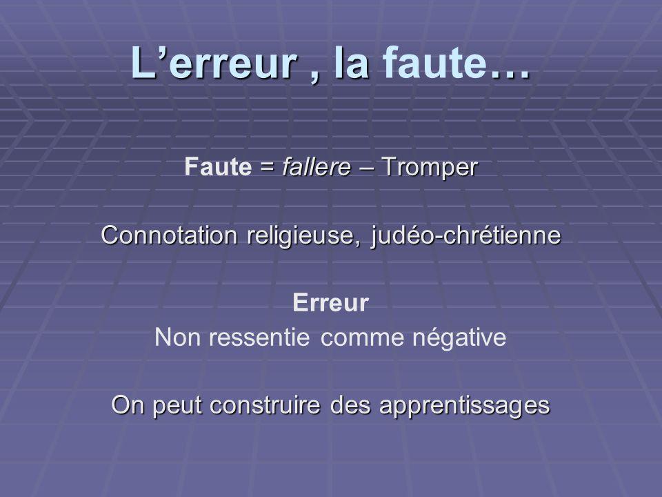Lerreur, la … Lerreur, la faute… = fallere – Tromper Faute = fallere – Tromper Connotation religieuse, judéo-chrétienne Erreur Non ressentie comme nég
