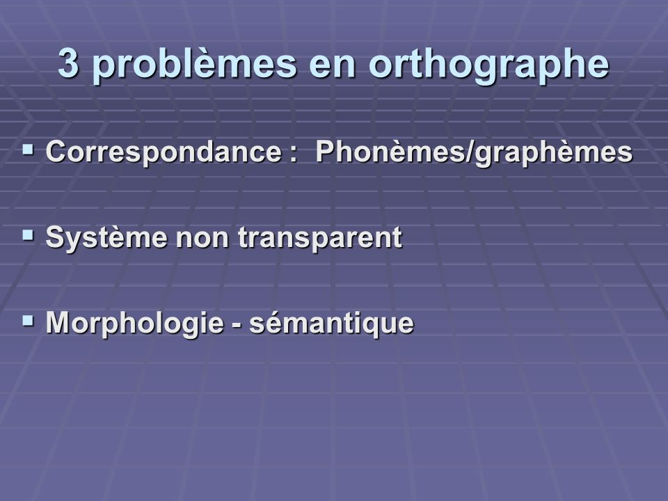 3 problèmes en orthographe Correspondance : Phonèmes/graphèmes Correspondance : Phonèmes/graphèmes Système non transparent Système non transparent Mor