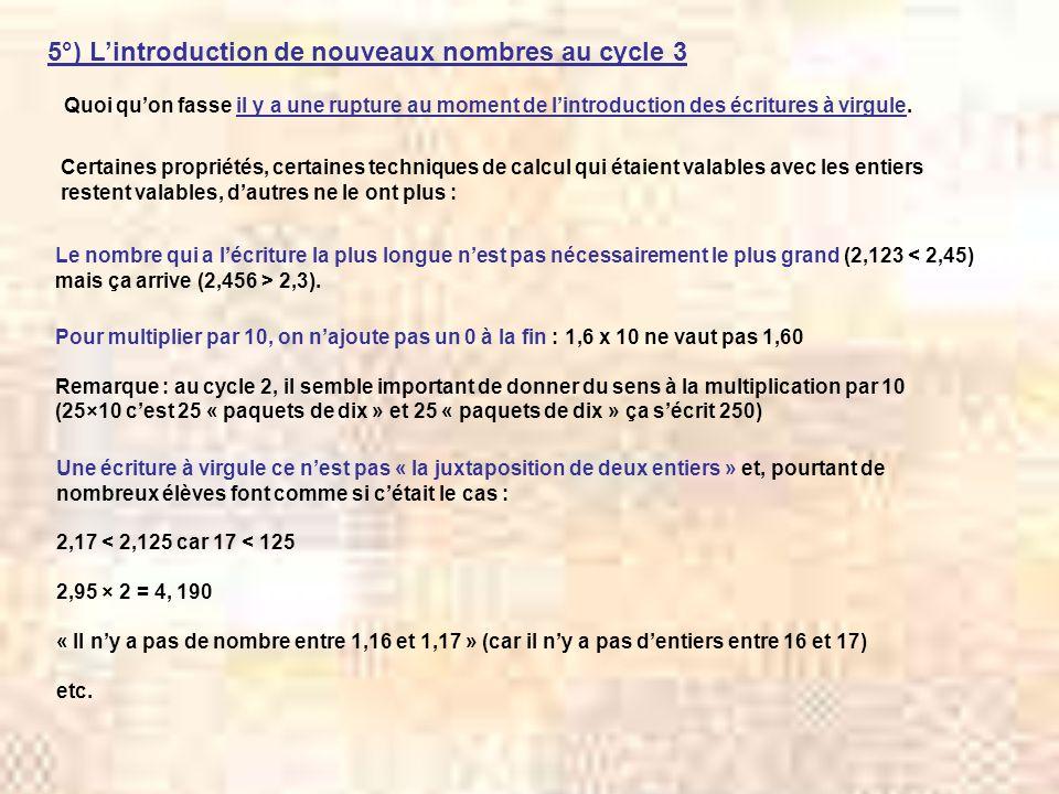5°) Lintroduction de nouveaux nombres au cycle 3 Quoi quon fasse il y a une rupture au moment de lintroduction des écritures à virgule. Certaines prop