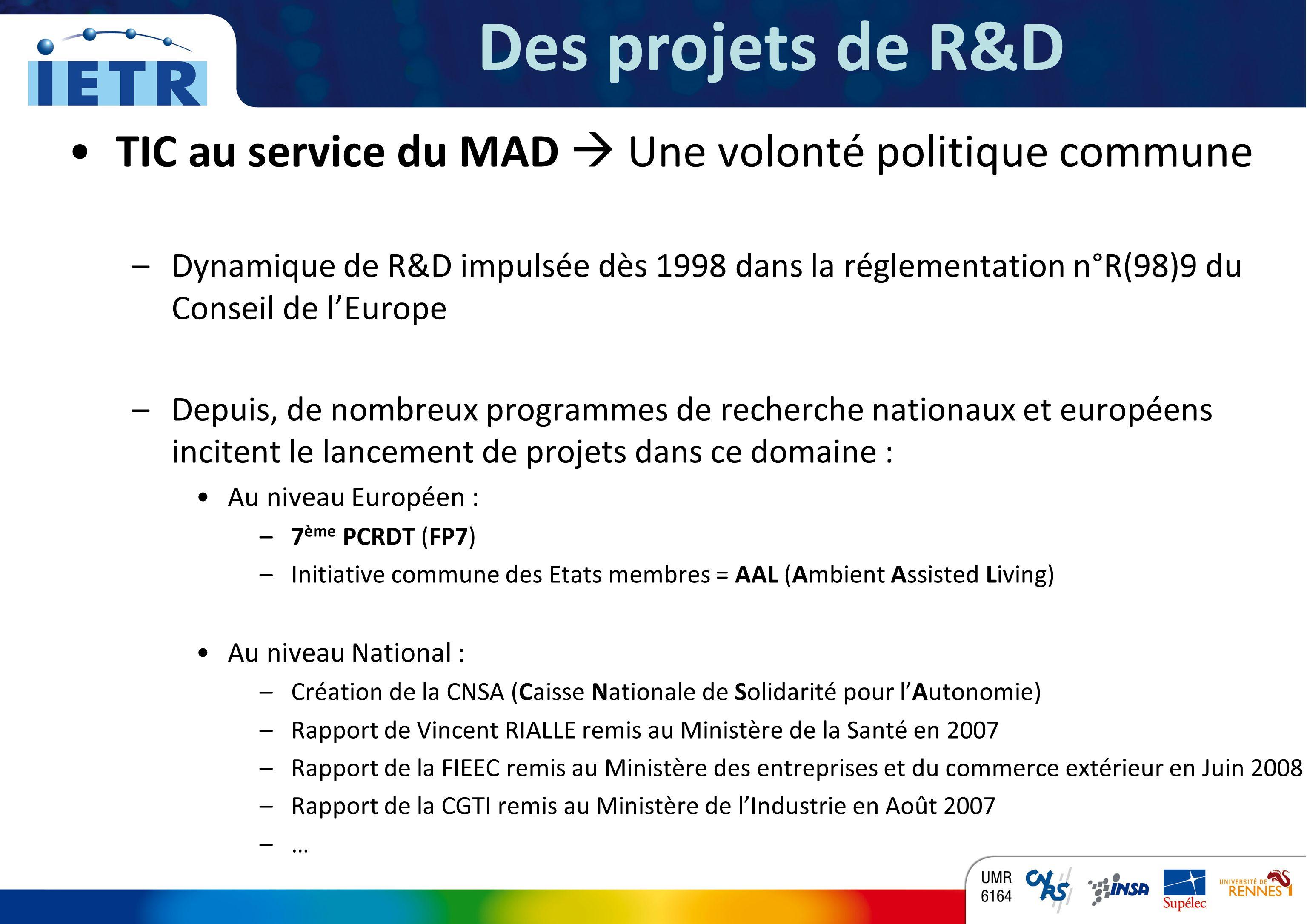 TITRE INSTITUT DÉLECTRONIQUE ET DE TÉLÉCOMMUNICATIONS DE RENNES TIC au service du MAD Une volonté politique commune –Dynamique de R&D impulsée dès 1998 dans la réglementation n°R(98)9 du Conseil de lEurope –Depuis, de nombreux programmes de recherche nationaux et européens incitent le lancement de projets dans ce domaine : Au niveau Européen : –7 ème PCRDT (FP7) –Initiative commune des Etats membres = AAL (Ambient Assisted Living) Au niveau National : –Création de la CNSA (Caisse Nationale de Solidarité pour lAutonomie) –Rapport de Vincent RIALLE remis au Ministère de la Santé en 2007 –Rapport de la FIEEC remis au Ministère des entreprises et du commerce extérieur en Juin 2008 –Rapport de la CGTI remis au Ministère de lIndustrie en Août 2007 –… Des projets de R&D