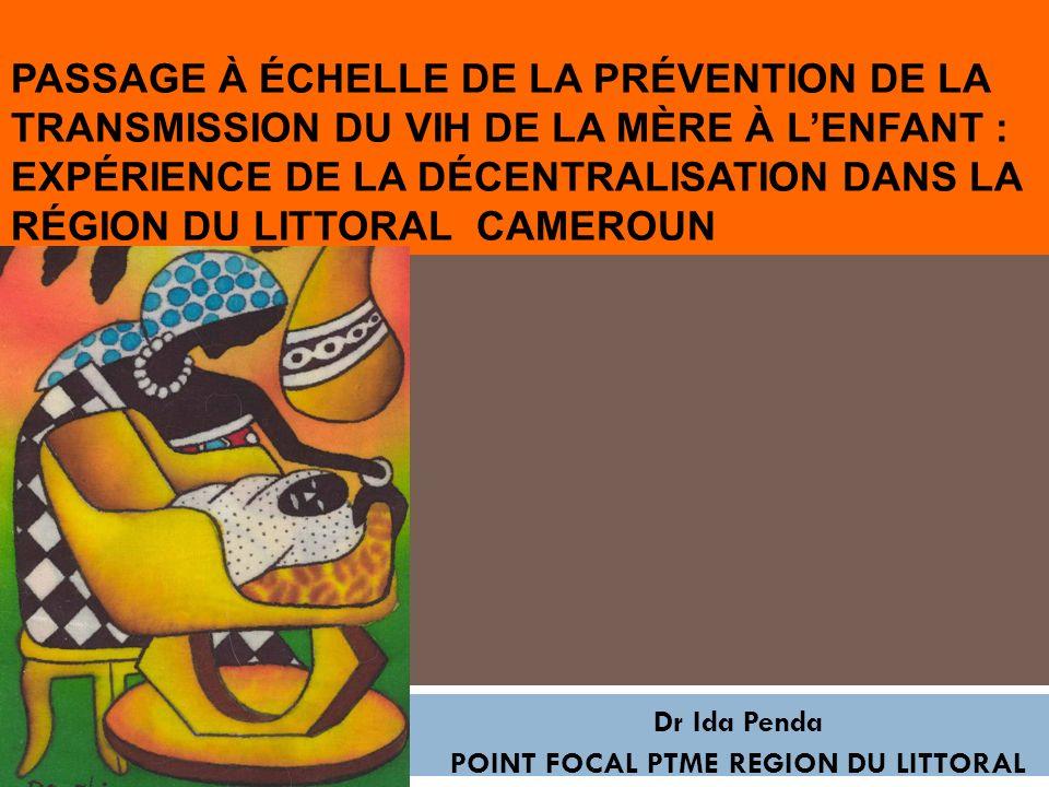 PASSAGE À ÉCHELLE DE LA PRÉVENTION DE LA TRANSMISSION DU VIH DE LA MÈRE À LENFANT : EXPÉRIENCE DE LA DÉCENTRALISATION DANS LA RÉGION DU LITTORAL CAMEROUN Dr Ida Penda POINT FOCAL PTME REGION DU LITTORAL