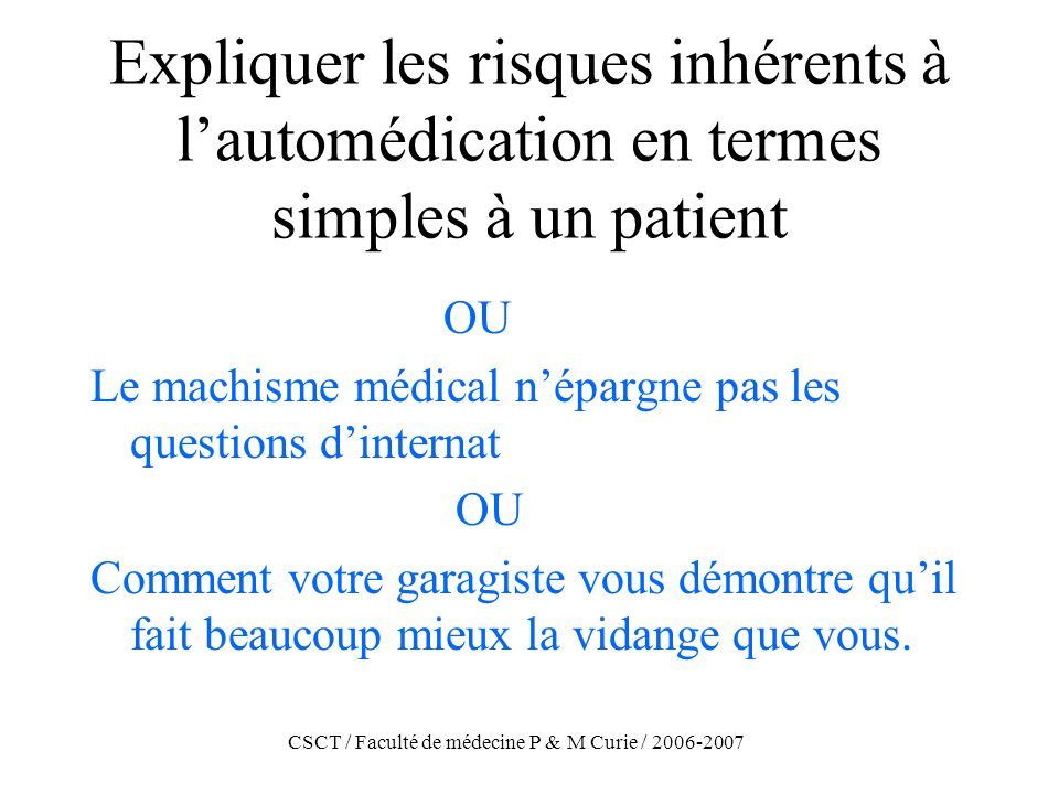 CSCT / Faculté de médecine P & M Curie / 2006-2007 Expliquer les risques inhérents à lautomédication en termes simples à un patient OU Le machisme méd
