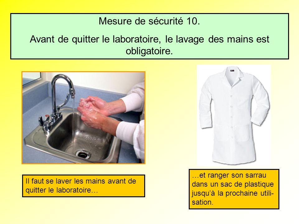Mesure de sécurité 10. Avant de quitter le laboratoire, le lavage des mains est obligatoire. Il faut se laver les mains avant de quitter le laboratoir