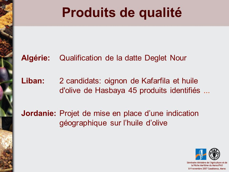 Produits de qualité Algérie: Qualification de la datte Deglet Nour Liban: 2 candidats: oignon de Kafarfila et huile d olive de Hasbaya 45 produits identifiés...