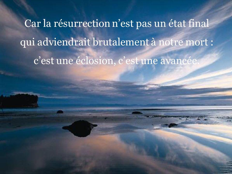 Car la résurrection nest pas un état final qui adviendrait brutalement à notre mort : cest une éclosion, cest une avancée.