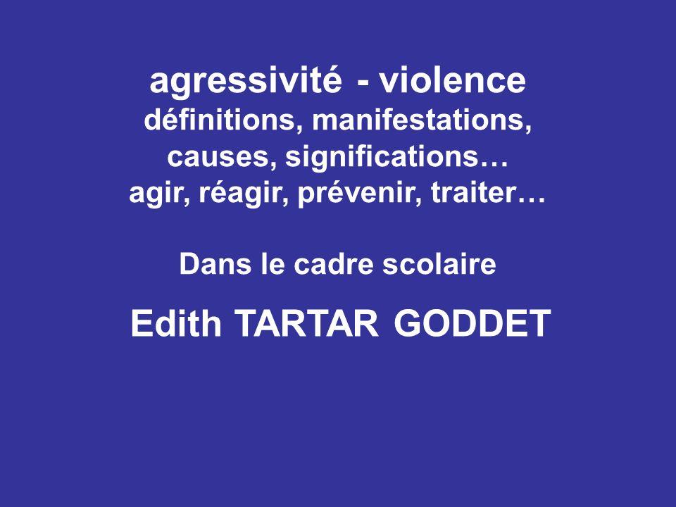 agressivité - violence définitions, manifestations, causes, significations… agir, réagir, prévenir, traiter… Dans le cadre scolaire Edith TARTAR GODDE
