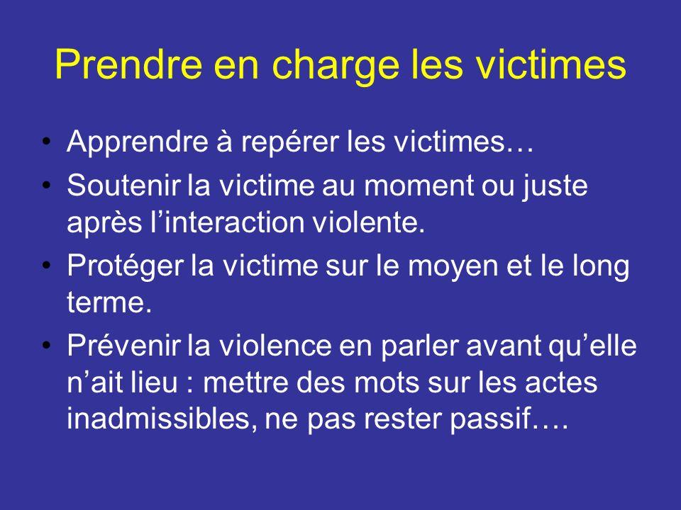 Prendre en charge les victimes Apprendre à repérer les victimes… Soutenir la victime au moment ou juste après linteraction violente. Protéger la victi