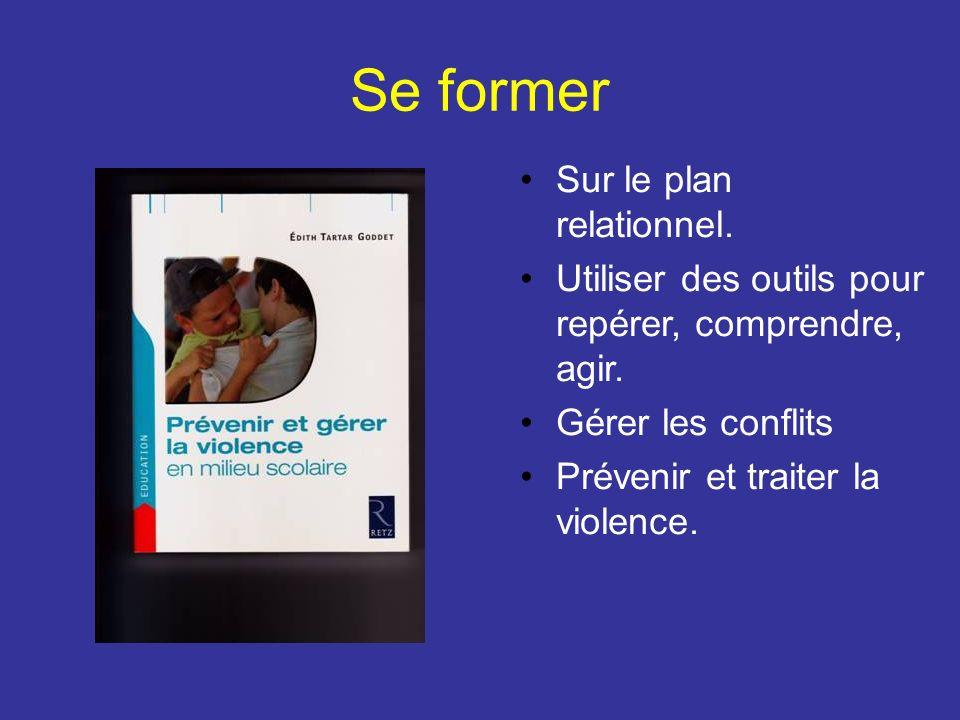 Se former Sur le plan relationnel. Utiliser des outils pour repérer, comprendre, agir. Gérer les conflits Prévenir et traiter la violence.