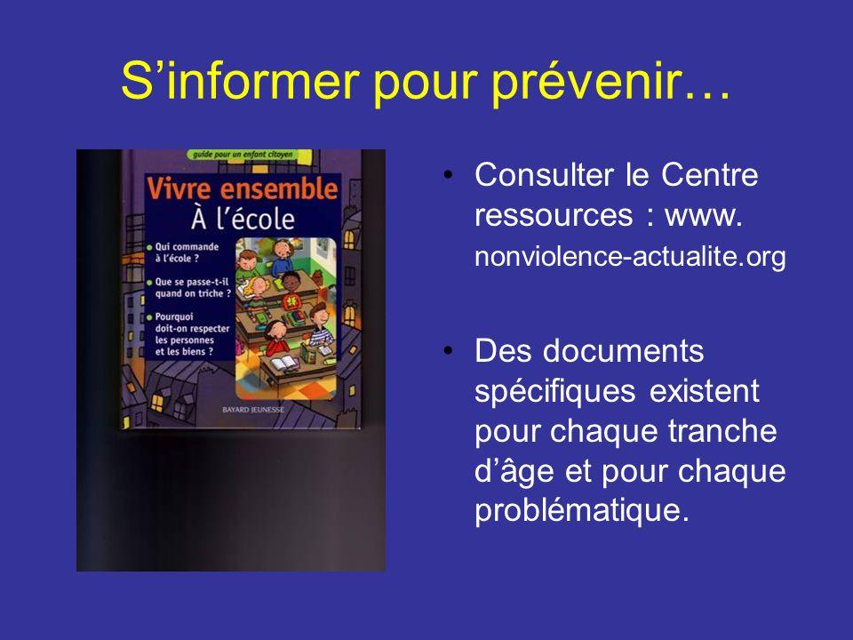 Sinformer pour prévenir… Consulter le Centre ressources : www. nonviolence-actualite.org Des documents spécifiques existent pour chaque tranche dâge e