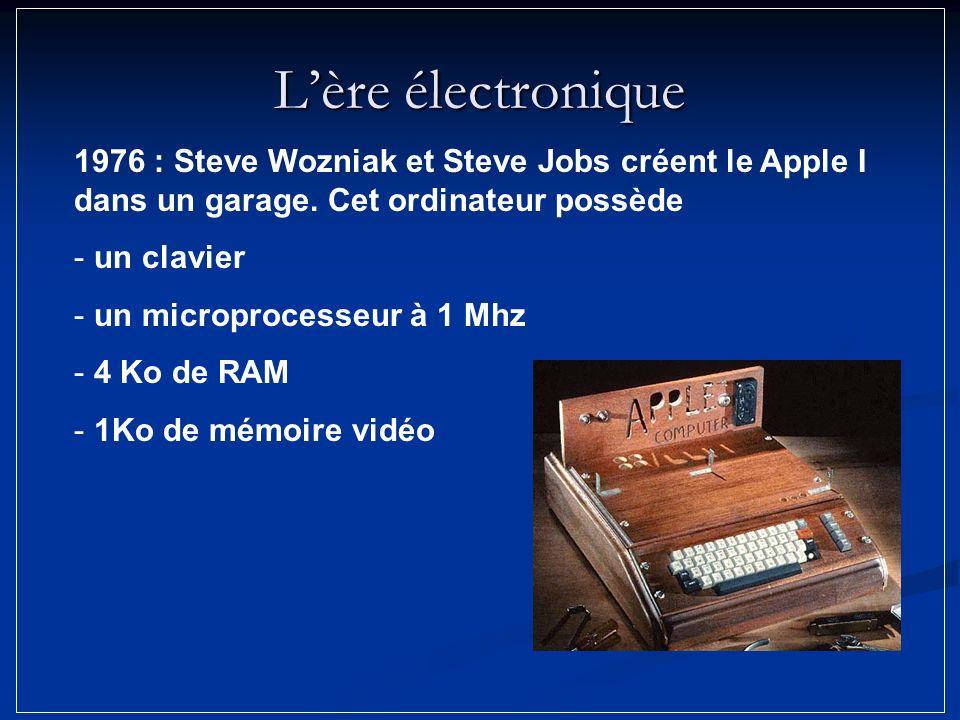 Lère électronique 1976 : Steve Wozniak et Steve Jobs créent le Apple I dans un garage. Cet ordinateur possède - un clavier - un microprocesseur à 1 Mh