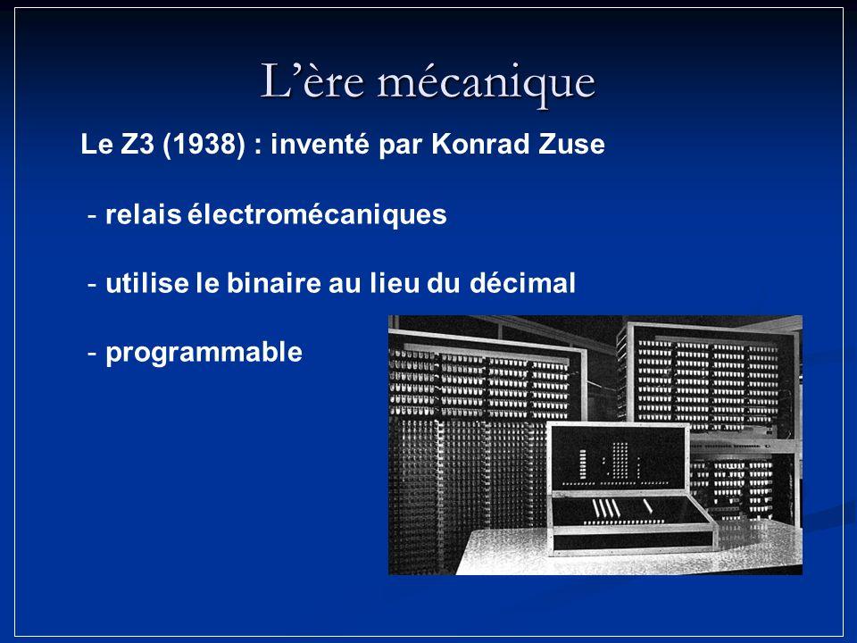 Lère mécanique - relais électromécaniques - utilise le binaire au lieu du décimal - programmable Le Z3 (1938) : inventé par Konrad Zuse