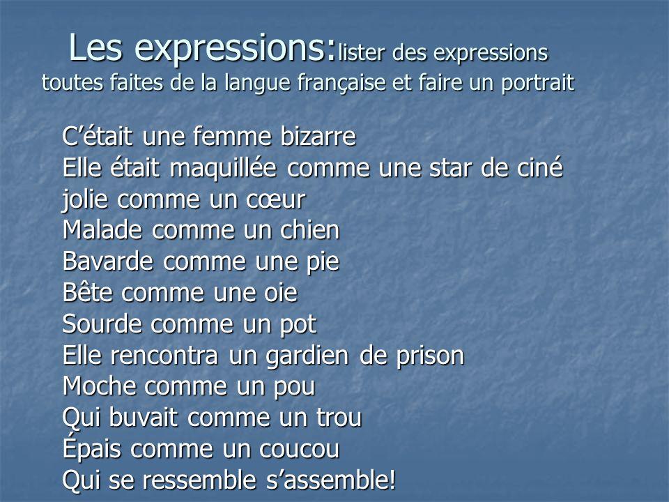 Les expressions: lister des expressions toutes faites de la langue française et faire un portrait Cétait une femme bizarre Elle était maquillée comme