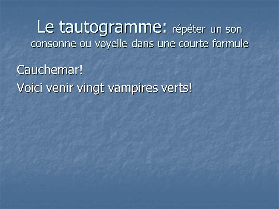 Le tautogramme: répéter un son consonne ou voyelle dans une courte formule Cauchemar! Voici venir vingt vampires verts!