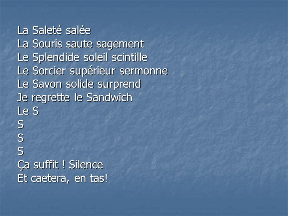 La Saleté salée La Souris saute sagement Le Splendide soleil scintille Le Sorcier supérieur sermonne Le Savon solide surprend Je regrette le Sandwich