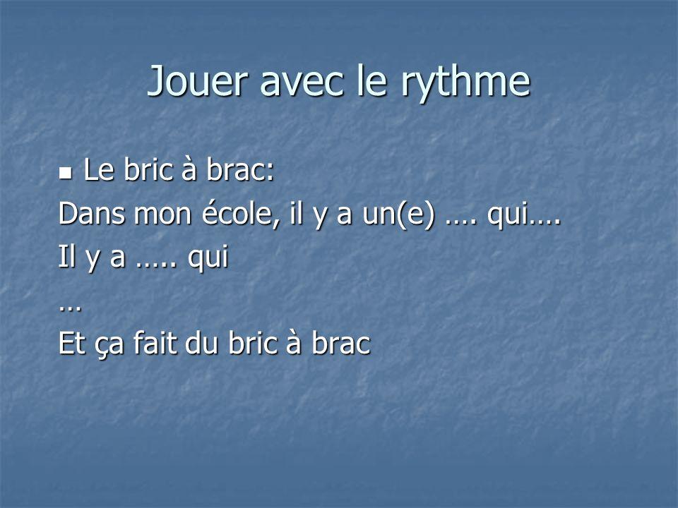 Jouer avec le rythme Le bric à brac: Le bric à brac: Dans mon école, il y a un(e) …. qui…. Il y a ….. qui … Et ça fait du bric à brac