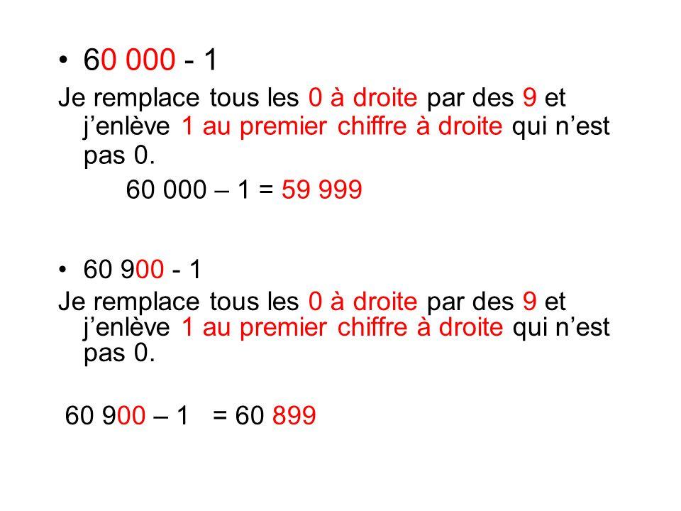60 900 - 1 Je remplace tous les 0 à droite par des 9 et jenlève 1 au premier chiffre à droite qui nest pas 0. 60 900 – 1 = 60 899 60 000 - 1 Je rempla