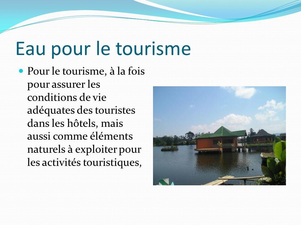 Eau pour le tourisme Pour le tourisme, à la fois pour assurer les conditions de vie adéquates des touristes dans les hôtels, mais aussi comme éléments