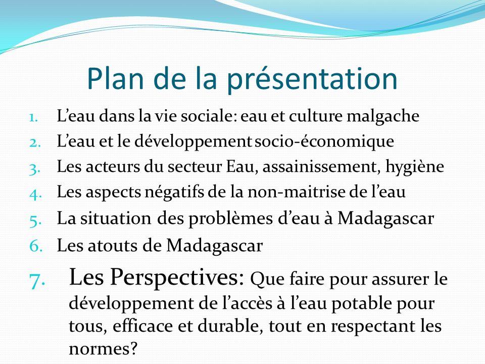 Plan de la présentation 1. Leau dans la vie sociale: eau et culture malgache 2. Leau et le développement socio-économique 3. Les acteurs du secteur Ea