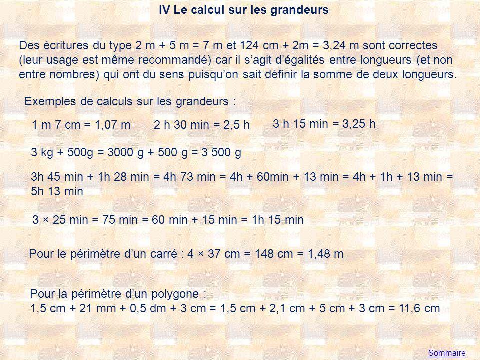 IV Le calcul sur les grandeurs Sommaire Des écritures du type 2 m + 5 m = 7 m et 124 cm + 2m = 3,24 m sont correctes (leur usage est même recommandé) car il sagit dégalités entre longueurs (et non entre nombres) qui ont du sens puisquon sait définir la somme de deux longueurs.