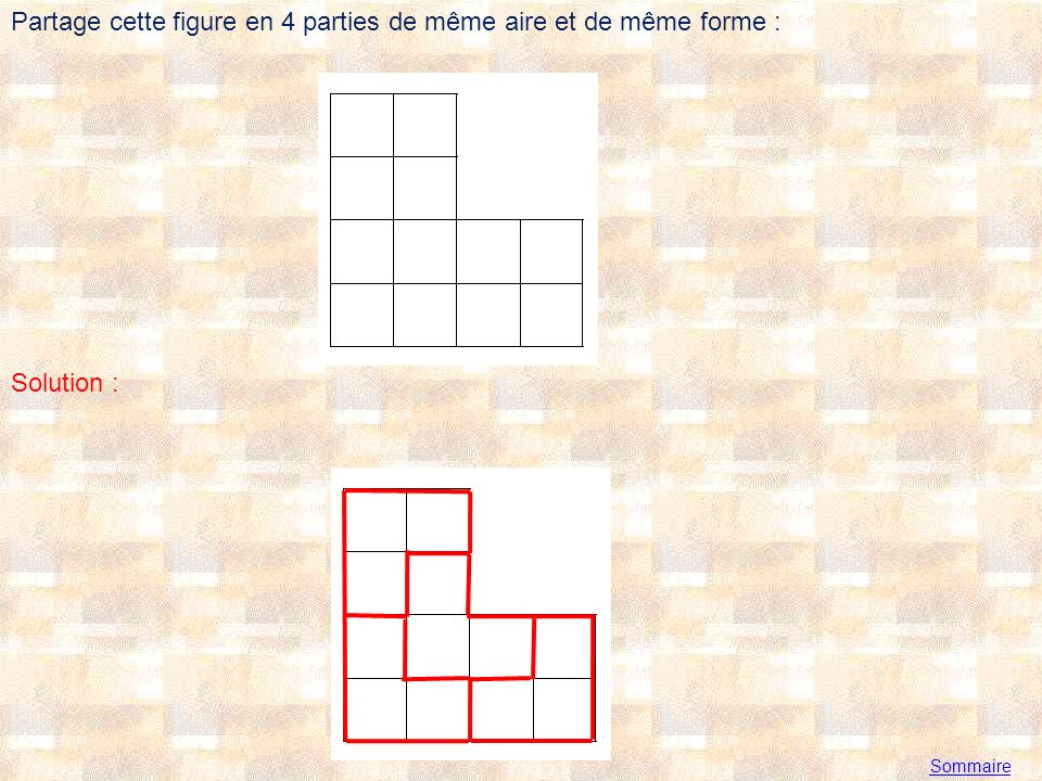 Sommaire Partage cette figure en 4 parties de même aire et de même forme : Solution :