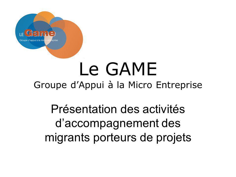 Le GAME Groupe dAppui à la Micro Entreprise Présentation des activités daccompagnement des migrants porteurs de projets