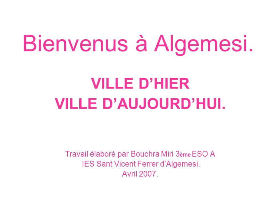 Bienvenus à Algemesi. VILLE DHIER VILLE DAUJOURDHUI. Travail élaboré par Bouchra Miri 3 ème ESO A IES Sant Vicent Ferrer dAlgemesi. Avril 2007.