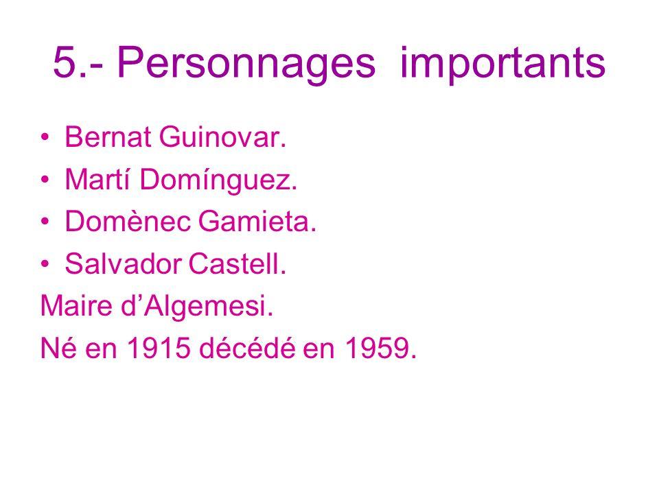 5.- Personnages importants Bernat Guinovar. Martí Domínguez. Domènec Gamieta. Salvador Castell. Maire dAlgemesi. Né en 1915 décédé en 1959.