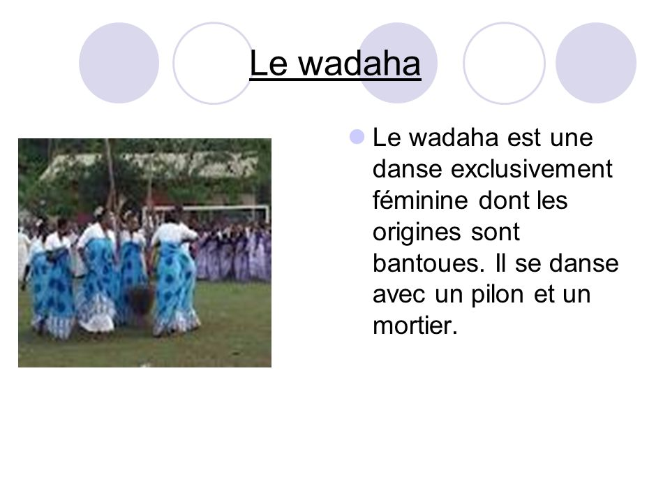 Le wadaha Le wadaha est une danse exclusivement féminine dont les origines sont bantoues. Il se danse avec un pilon et un mortier.