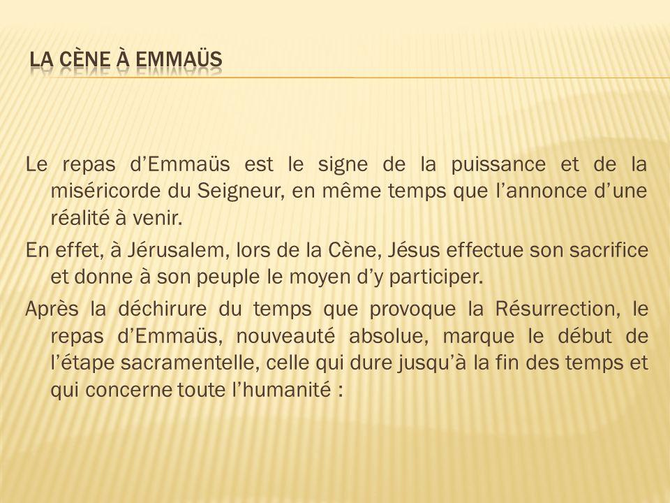Le repas dEmmaüs est le signe de la puissance et de la miséricorde du Seigneur, en même temps que lannonce dune réalité à venir. En effet, à Jérusalem