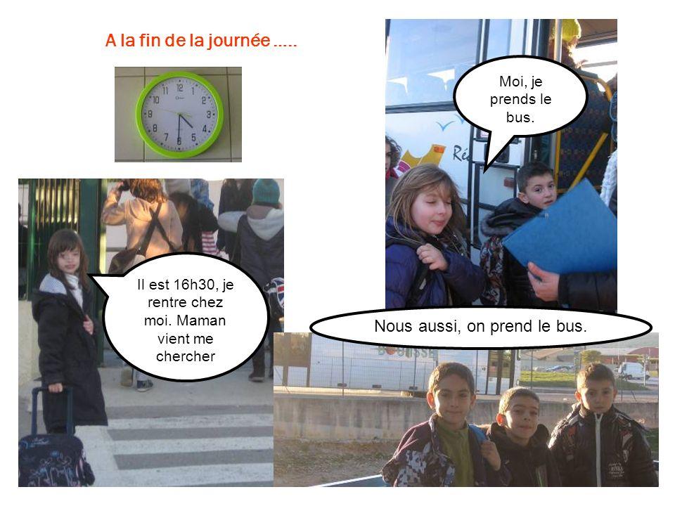 Il est 16h30, je rentre chez moi. Maman vient me chercher Moi, je prends le bus. A la fin de la journée ….. Nous aussi, on prend le bus.