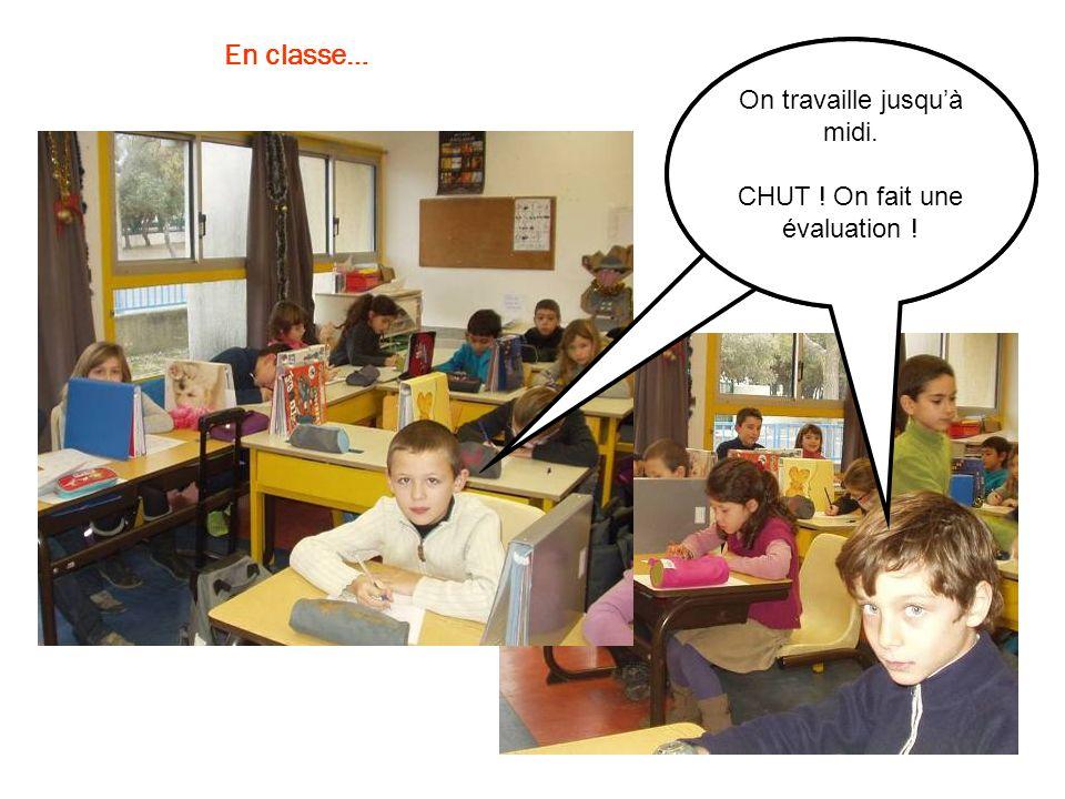 En classe… On travaille jusquà midi. CHUT ! On fait une évaluation !