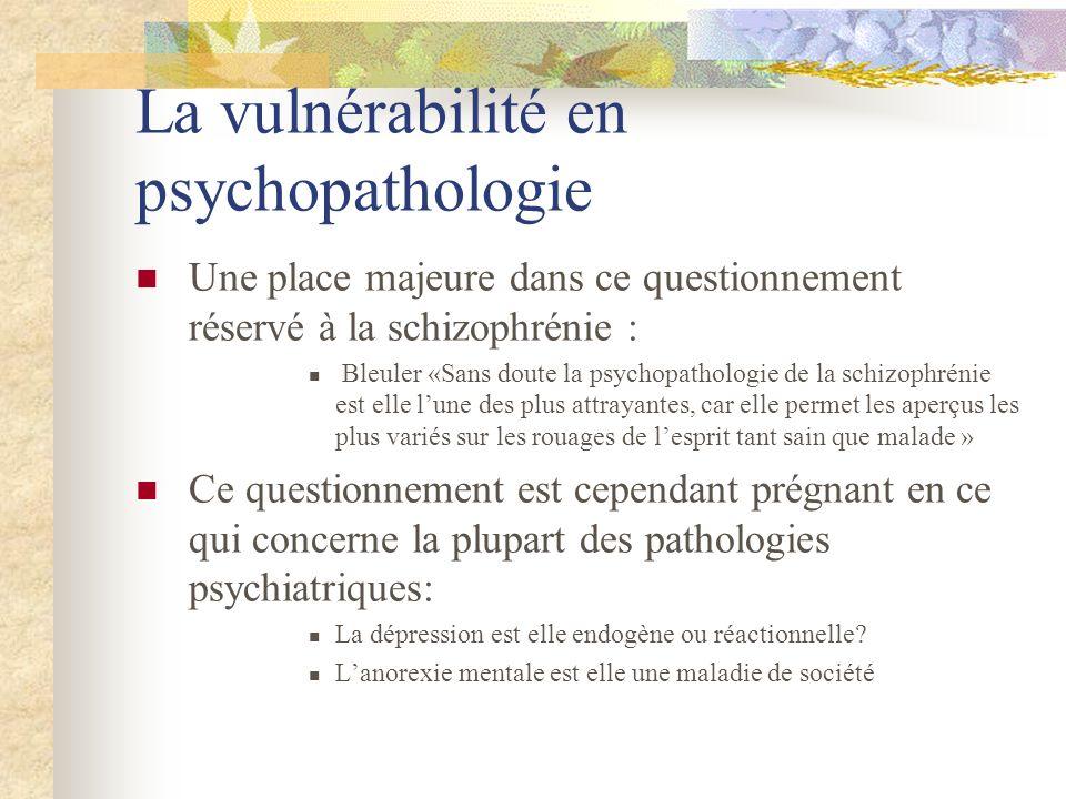 La vulnérabilité en psychopathologie Une place majeure dans ce questionnement réservé à la schizophrénie : Bleuler «Sans doute la psychopathologie de la schizophrénie est elle lune des plus attrayantes, car elle permet les aperçus les plus variés sur les rouages de lesprit tant sain que malade » Ce questionnement est cependant prégnant en ce qui concerne la plupart des pathologies psychiatriques: La dépression est elle endogène ou réactionnelle.