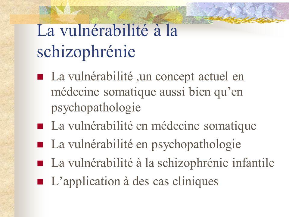 La vulnérabilité à la schizophrénie La vulnérabilité,un concept actuel en médecine somatique aussi bien quen psychopathologie La vulnérabilité en médecine somatique La vulnérabilité en psychopathologie La vulnérabilité à la schizophrénie infantile Lapplication à des cas cliniques