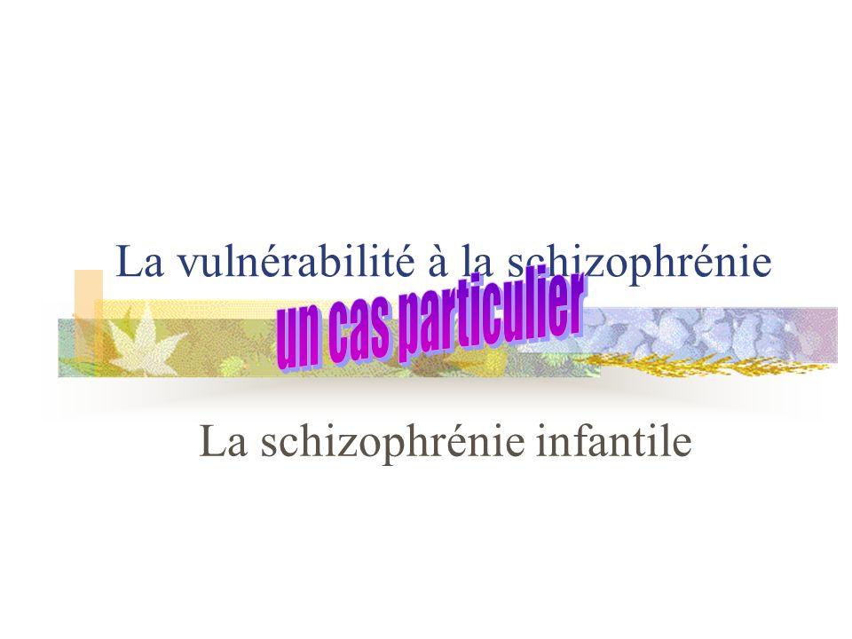 La vulnérabilité à la schizophrénie La schizophrénie infantile