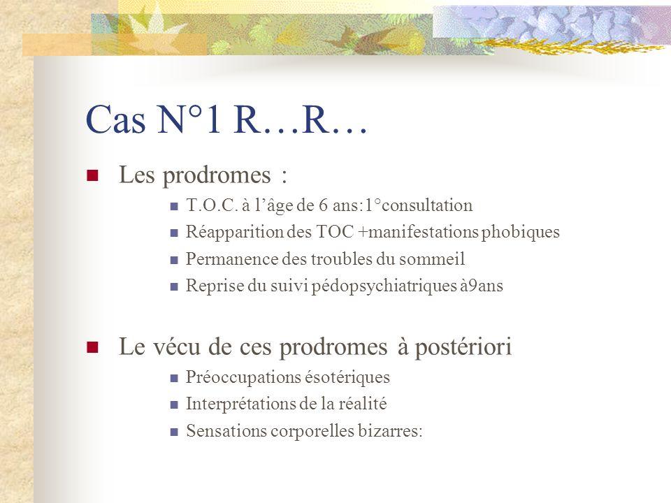 Cas N°1 R…R… Les prodromes : T.O.C. à lâge de 6 ans:1°consultation Réapparition des TOC +manifestations phobiques Permanence des troubles du sommeil R
