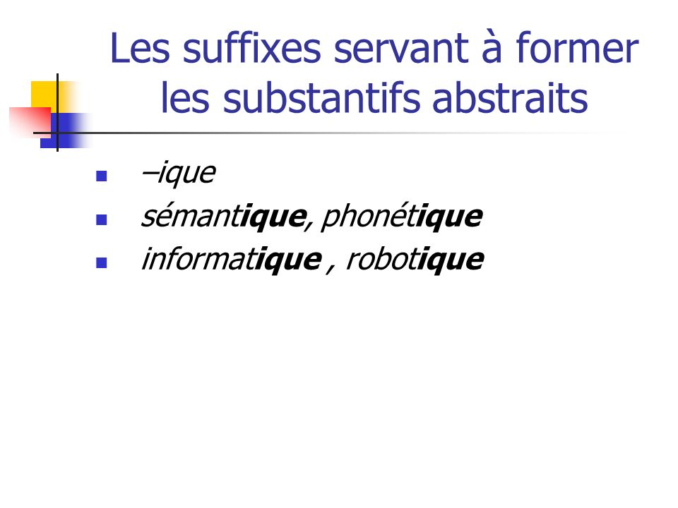 Les suffixes servant à former les substantifs abstraits –ique sémantique, phonétique informatique, robotique