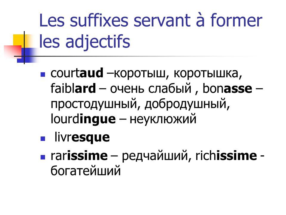 Les suffixes servant à former les adjectifs courtaud –коротыш, коротышка, faiblard – очень слабый, bonasse – простодушный, добродушный, lourdingue – неуклюжий livresque rarissime – редчайший, richissime - богатейший