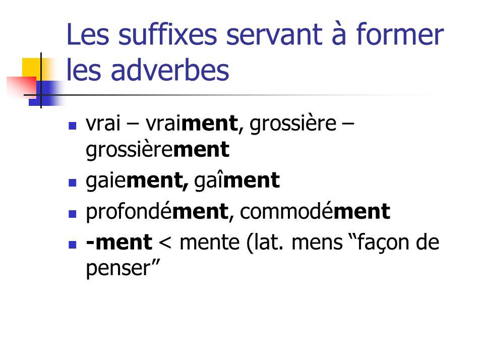 Les suffixes servant à former les adverbes vrai – vraiment, grossière – grossièrement gaiement, gaîment profondément, commodément -ment < mente (lat.